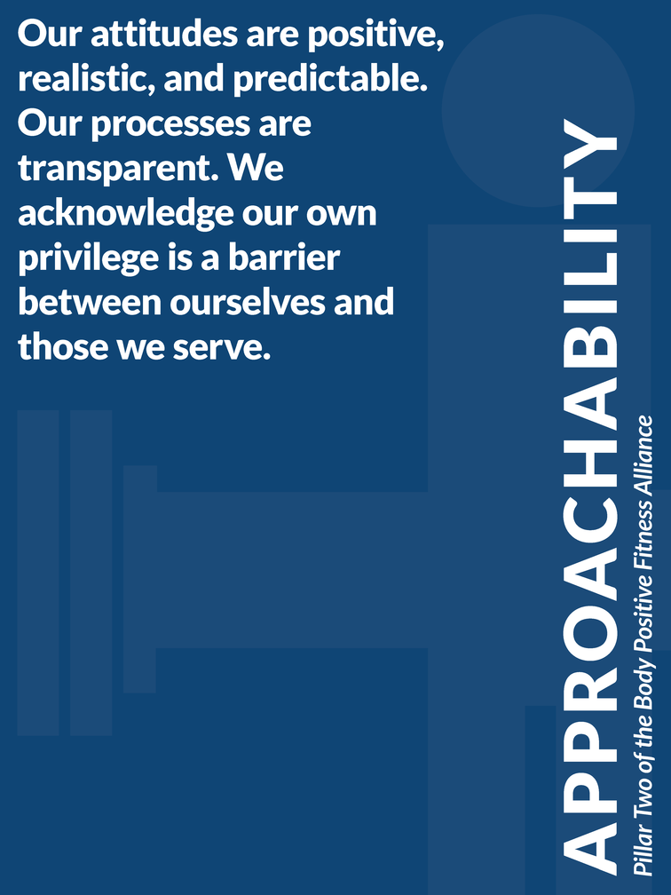 """Pillar 2 of the Body Positive Fitness Alliance - Approachability: """"Our attitudes are positive, realistic, and predictable. Our processes are transparent. We acknowledge our own privilege is a barrier between ourselves and those we serve."""""""