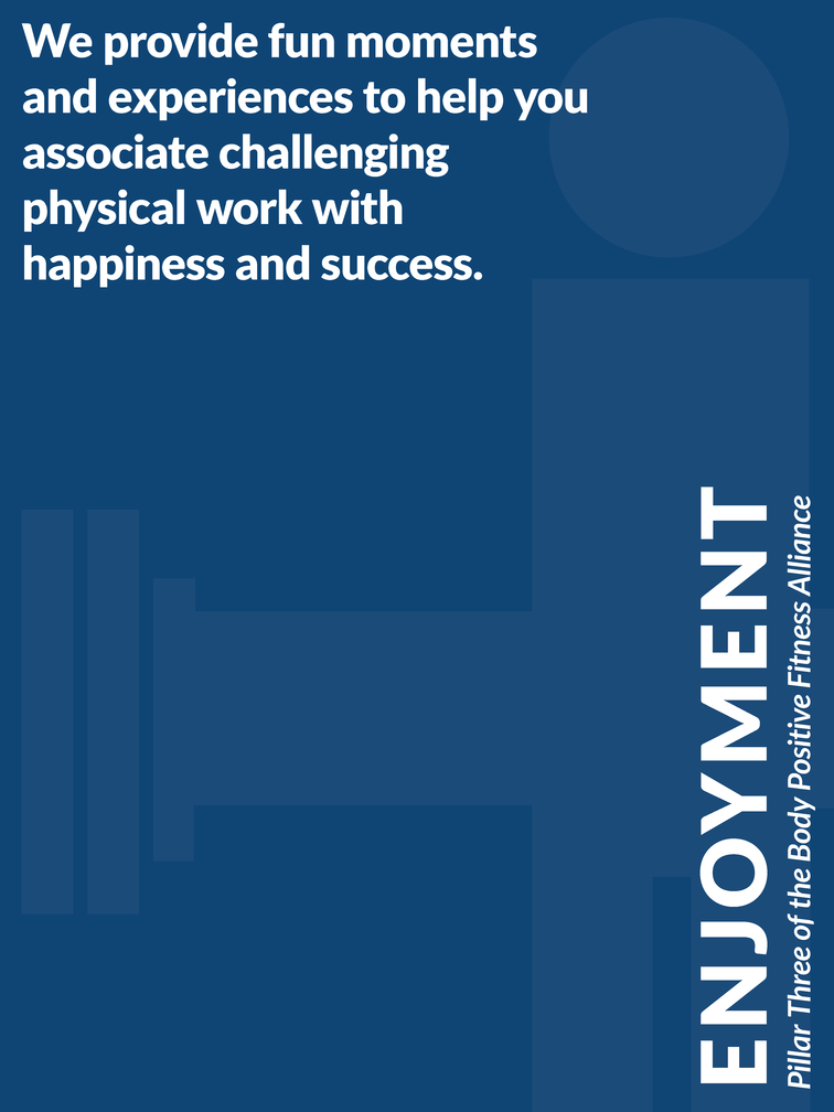 """Pillar 3 of the Body Positive Fitness Alliance - Enjoyment: """"We provide fun moments and experiences to help you associate challenging physical work with happiness and success."""""""