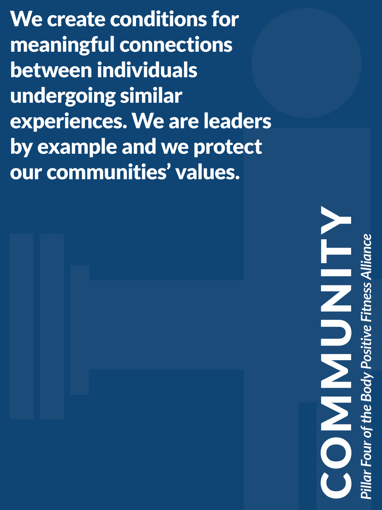 """Pillar 4 of the Body Positive Fitness Alliance - Community: """"We create conditions for meaningful connections between individuals undergoing similar experiences. We are leaders by example and we protect our communities' values."""""""