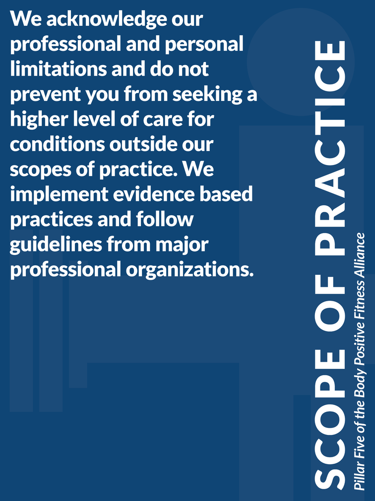 """Pillar 5 of the Body Positive Fitness Alliance - Scope of Practice: """"We acknowledge our professional and personal limitations and do not prevent you from seeking a higher level of care for conditions outside our scopes of practice. We implement evidence based practices and follow guidelines from major professional organizations."""""""
