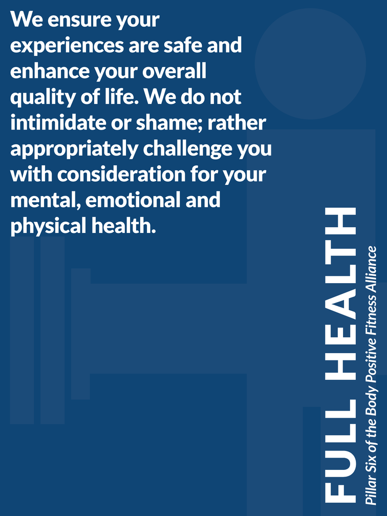 """Pillar 6 of the Body Positive Fitness Alliance - Full Health: """"We ensure your experiences are safe and enhance your overall quality of life. We do not intimidate or shame; rather appropriately challenge you with consideration for your mental, emotional and physical health."""""""