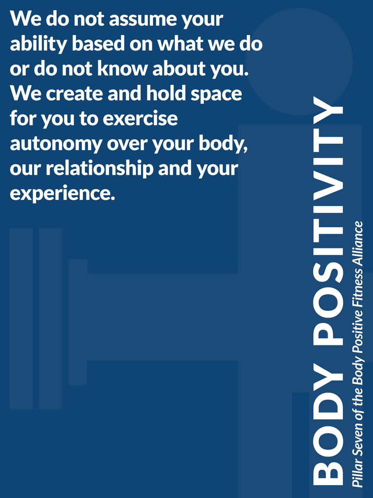 """Pillar 7 of the Body Positive Fitness Alliance - Body Positivity: """"We do not assume your ability based on what we do or do not know about you. We create and hold space for you to exercise autonomy over your body, our relationship and your experience."""""""
