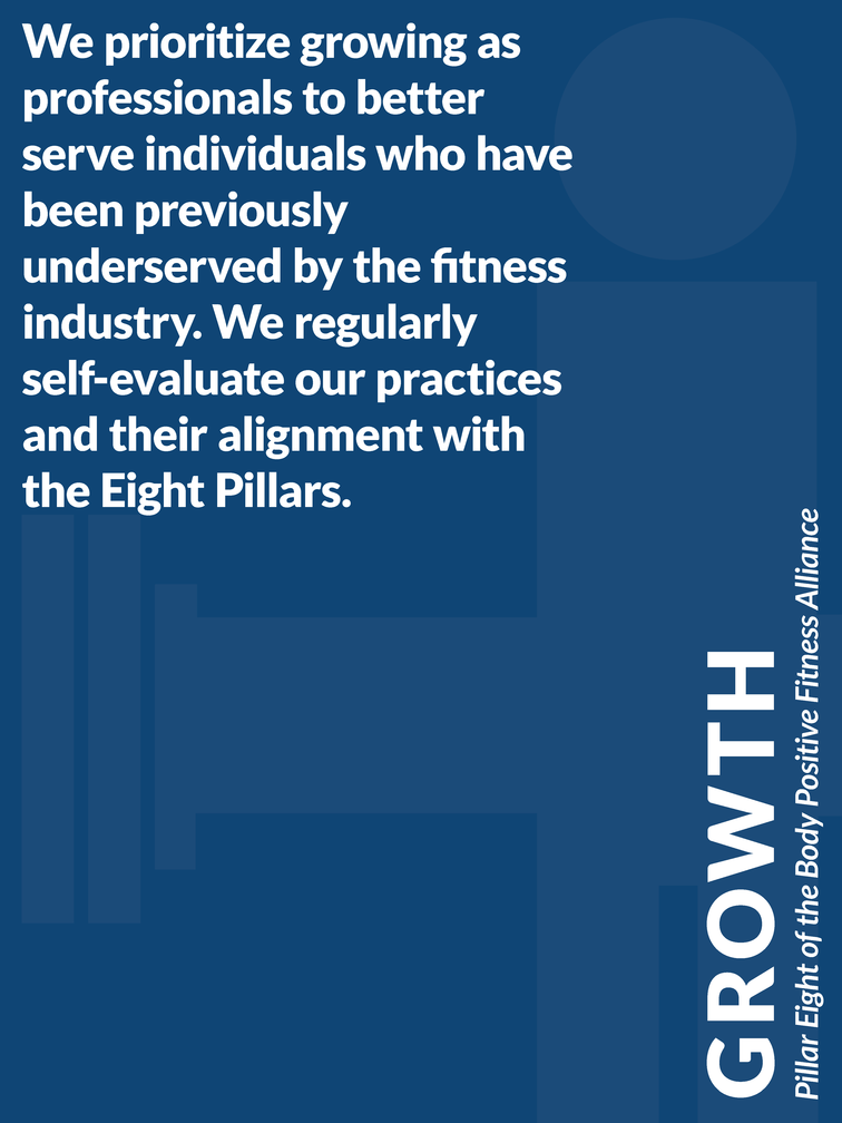 """Pillar 8 of the Body Positive Fitness Alliance - Growth: """"We prioritize growing as professionals to better serve you. We regularly self-evaluate our practices and their alignment with the Eight Pillars."""""""